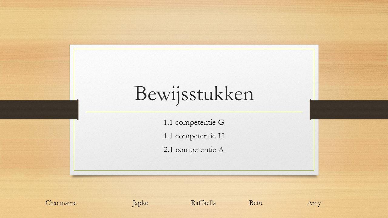 Bewijsstukken 1.1 competentie G 1.1 competentie H 2.1 competentie A Charmaine Japke RaffaellaBetuAmy