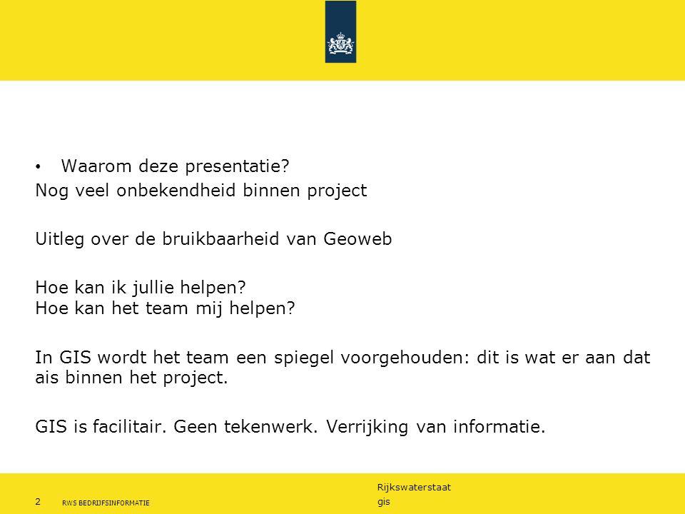 Rijkswaterstaat 2gis RWS BEDRIJFSINFORMATIE Waarom deze presentatie? Nog veel onbekendheid binnen project Uitleg over de bruikbaarheid van Geoweb Hoe