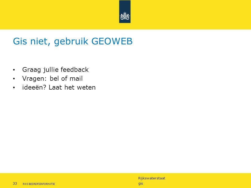 Rijkswaterstaat 33gis RWS BEDRIJFSINFORMATIE Gis niet, gebruik GEOWEB Graag jullie feedback Vragen: bel of mail ideeën? Laat het weten