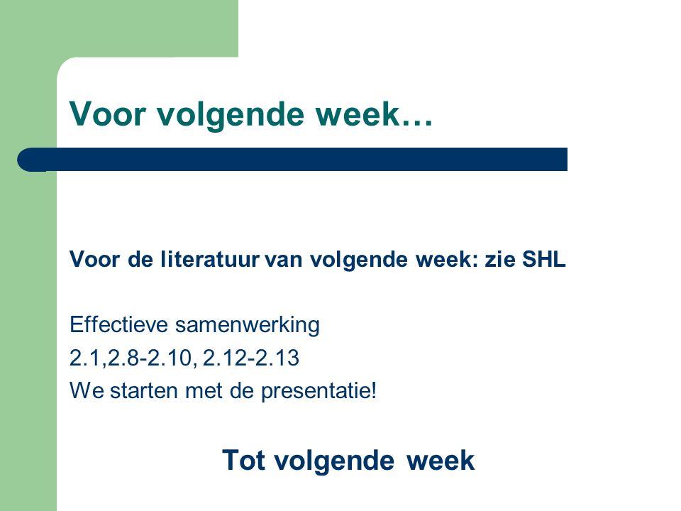 Voor volgende week… Voor de literatuur van volgende week: zie SHL Effectieve samenwerking 2.1,2.8-2.10, 2.12-2.13 We starten met de presentatie.