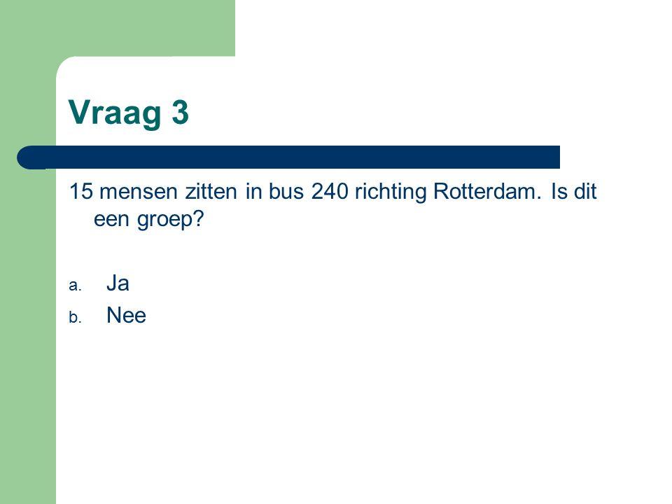 Vraag 3 15 mensen zitten in bus 240 richting Rotterdam. Is dit een groep a. Ja b. Nee