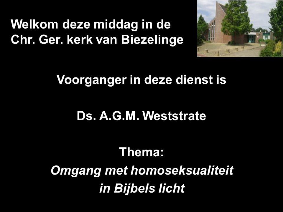 Welkom deze middag in de Chr. Ger. kerk van Biezelinge Voorganger in deze dienst is Ds. A.G.M. Weststrate Thema: Omgang met homoseksualiteit in Bijbel