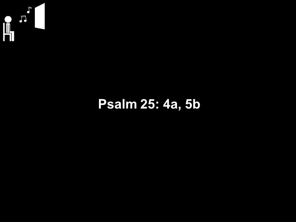 Psalm 25: 4a, 5b