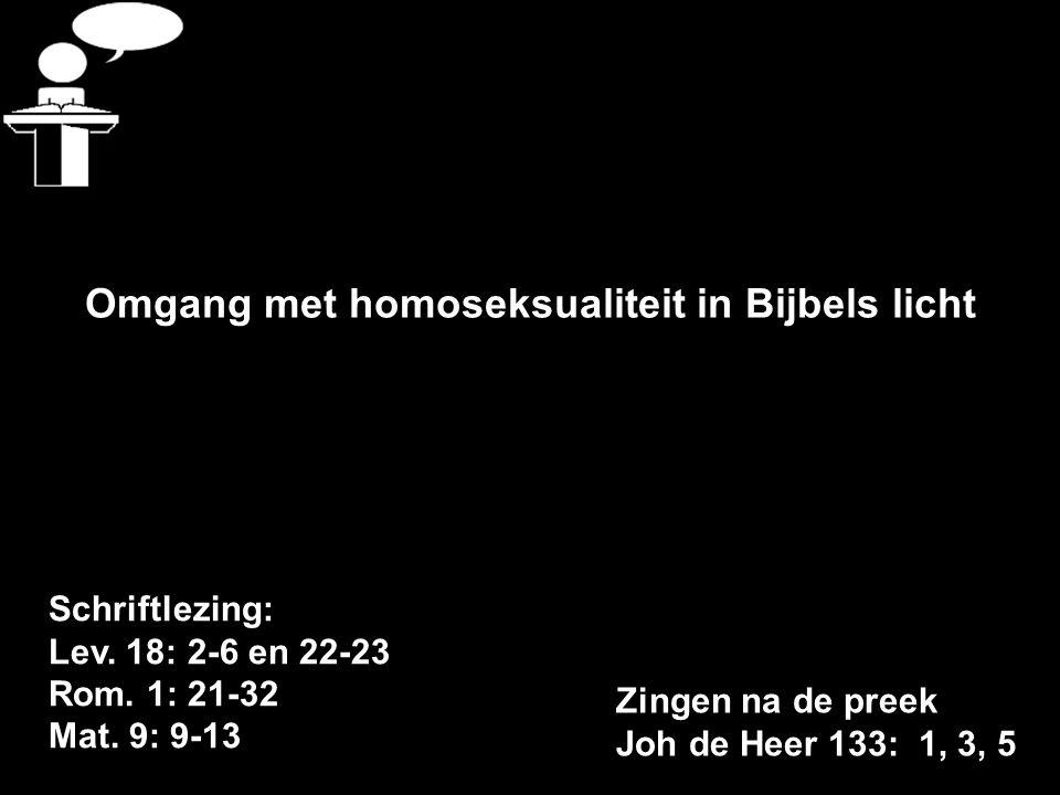 Schriftlezing: Lev. 18: 2-6 en 22-23 Rom. 1: 21-32 Mat. 9: 9-13 Omgang met homoseksualiteit in Bijbels licht Zingen na de preek Joh de Heer 133: 1, 3,