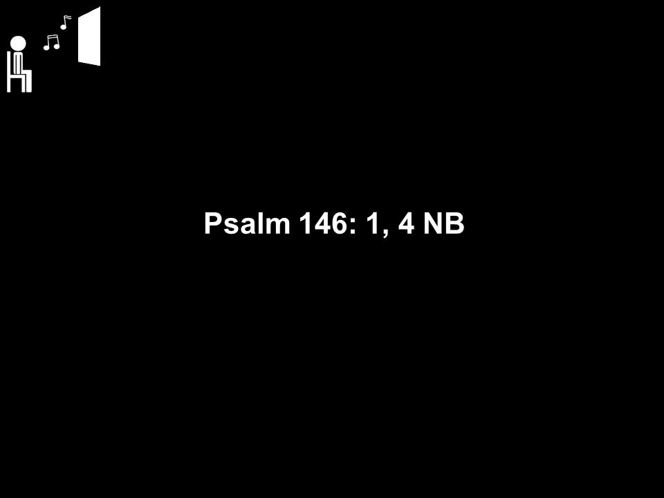 Psalm 146: 1 NB Zing, mijn ziel, voor God uw Here, zing die u het leven geeft.