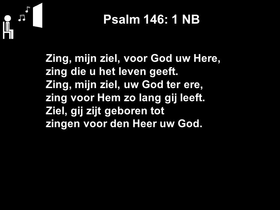 Psalm 146: 1 NB Zing, mijn ziel, voor God uw Here, zing die u het leven geeft. Zing, mijn ziel, uw God ter ere, zing voor Hem zo lang gij leeft. Ziel,