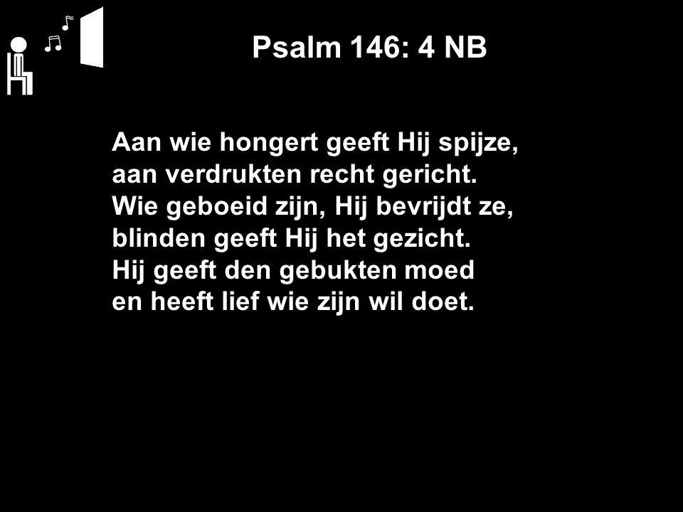 Psalm 146: 4 NB Aan wie hongert geeft Hij spijze, aan verdrukten recht gericht. Wie geboeid zijn, Hij bevrijdt ze, blinden geeft Hij het gezicht. Hij