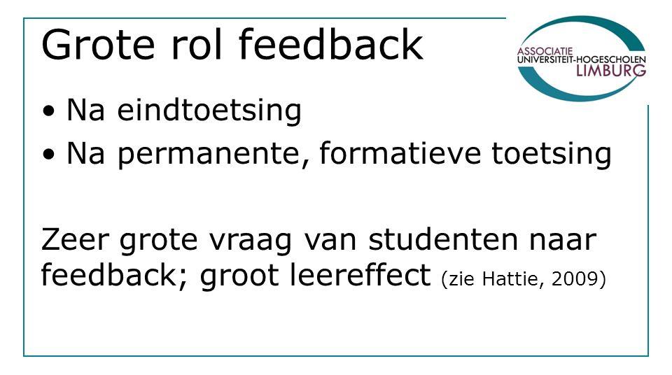 Grote rol feedback Na eindtoetsing Na permanente, formatieve toetsing Zeer grote vraag van studenten naar feedback; groot leereffect (zie Hattie, 2009)