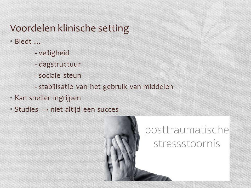 Voordelen klinische setting Biedt … - veiligheid - dagstructuur - sociale steun - stabilisatie van het gebruik van middelen Kan sneller ingrijpen Studies → niet altijd een succes