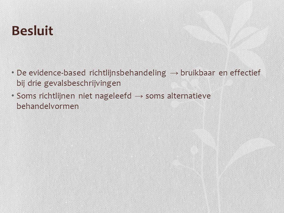Besluit De evidence-based richtlijnsbehandeling → bruikbaar en effectief bij drie gevalsbeschrijvingen Soms richtlijnen niet nageleefd → soms alternatieve behandelvormen
