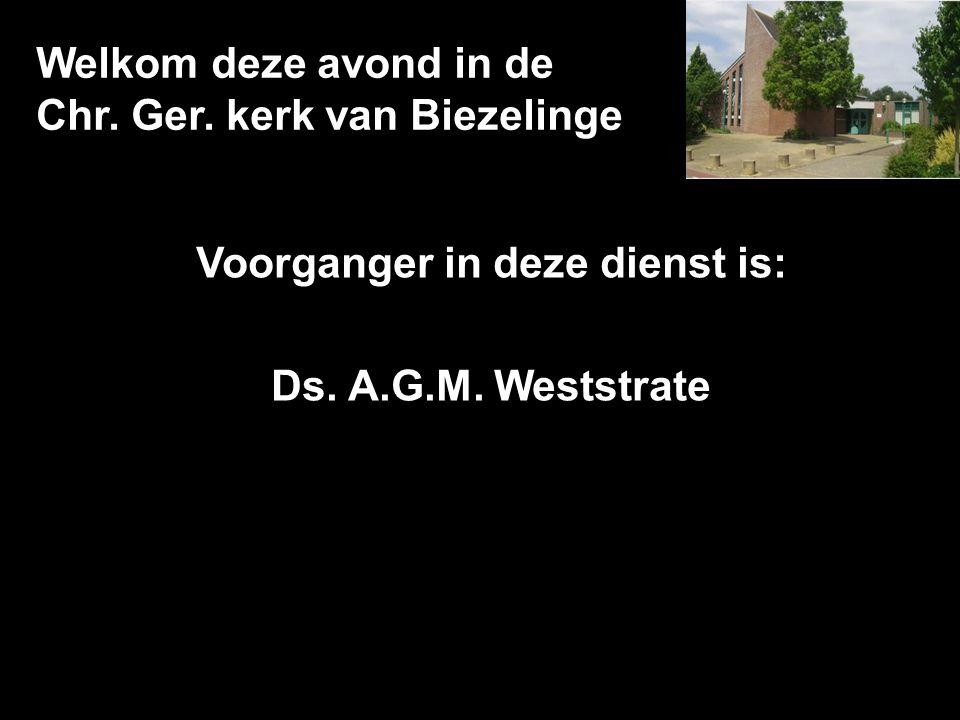 Welkom deze avond in de Chr. Ger. kerk van Biezelinge Voorganger in deze dienst is: Ds. A.G.M. Weststrate