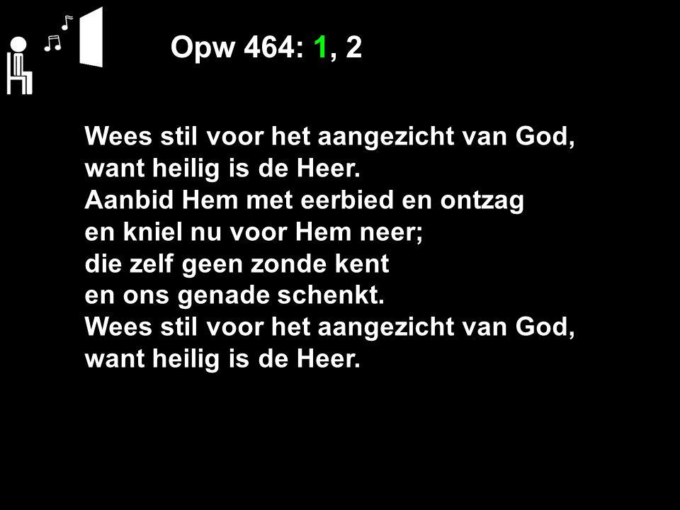 Opw 464: 1, 2 Wees stil voor het aangezicht van God, want heilig is de Heer. Aanbid Hem met eerbied en ontzag en kniel nu voor Hem neer; die zelf geen