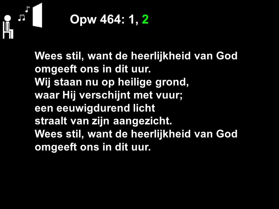 Opw 464: 1, 2 Wees stil, want de heerlijkheid van God omgeeft ons in dit uur. Wij staan nu op heilige grond, waar Hij verschijnt met vuur; een eeuwigd