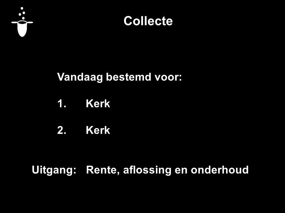 Collecte Vandaag bestemd voor: 1.Kerk 2.Kerk Uitgang: Rente, aflossing en onderhoud