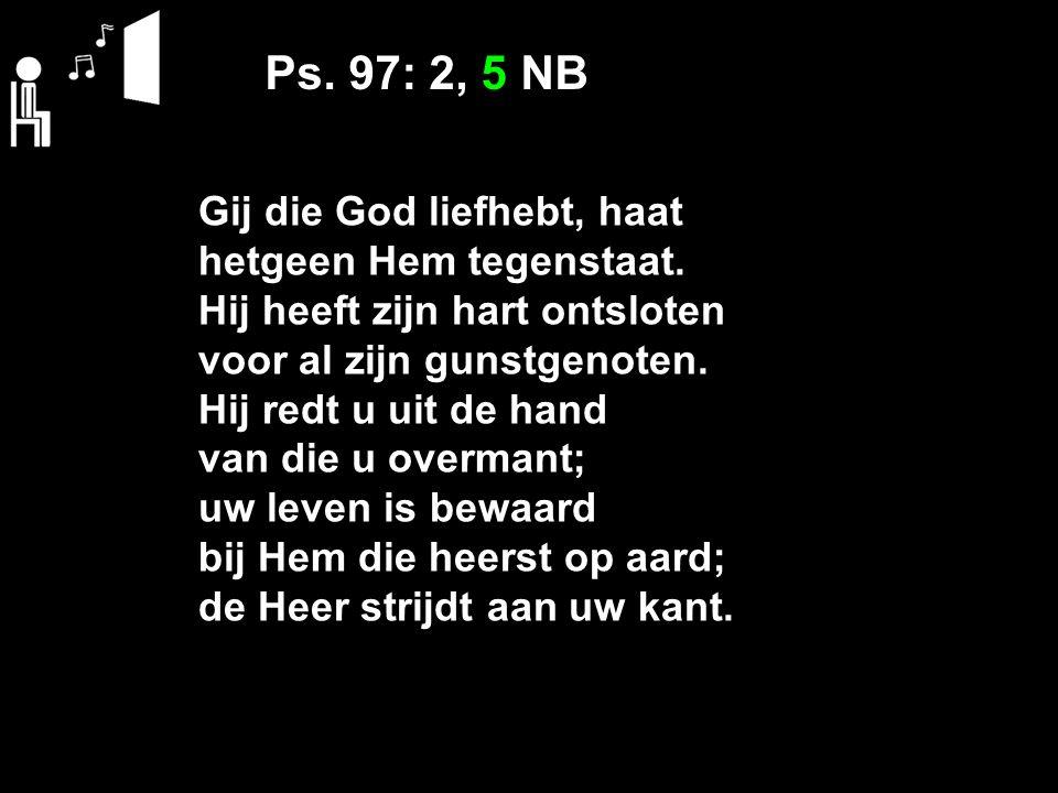 Ps. 97: 2, 5 NB Gij die God liefhebt, haat hetgeen Hem tegenstaat. Hij heeft zijn hart ontsloten voor al zijn gunstgenoten. Hij redt u uit de hand van
