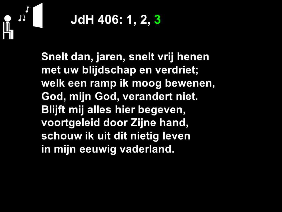JdH 406: 1, 2, 3 Snelt dan, jaren, snelt vrij henen met uw blijdschap en verdriet; welk een ramp ik moog bewenen, God, mijn God, verandert niet. Blijf