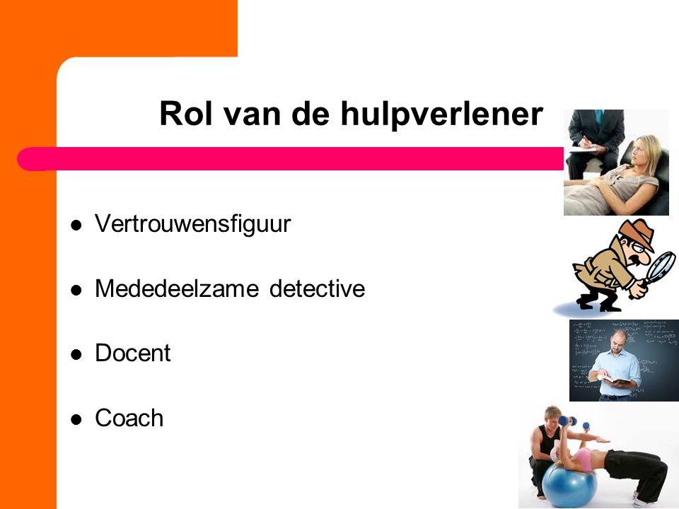 Rol van de hulpverlener Vertrouwensfiguur Mededeelzame detective Docent Coach