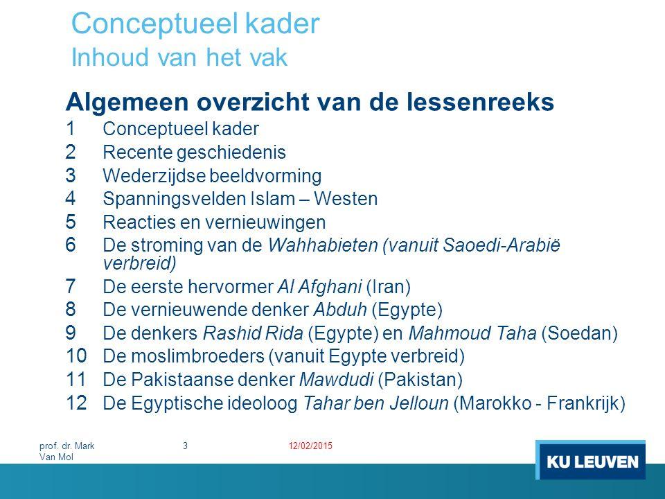Conceptueel kader Wetenschappelijke benadering Kenmerken van de wetenschappelijke benadering o Het terrein zelf Heterogene wereld Maatschappelijk betrokken o De wetenschap zelf Omvangrijk en heterogeen onderzoeksterrein Islamwetenschap is multidisciplinair zowel van binnen als van buiten uit 12/02/201524prof.