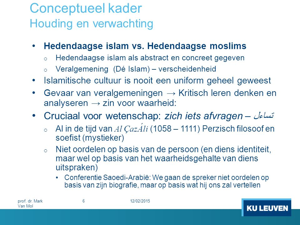 Conceptueel kader Houding en verwachting Hedendaagse islam vs. Hedendaagse moslims o Hedendaagse islam als abstract en concreet gegeven o Veralgemenin