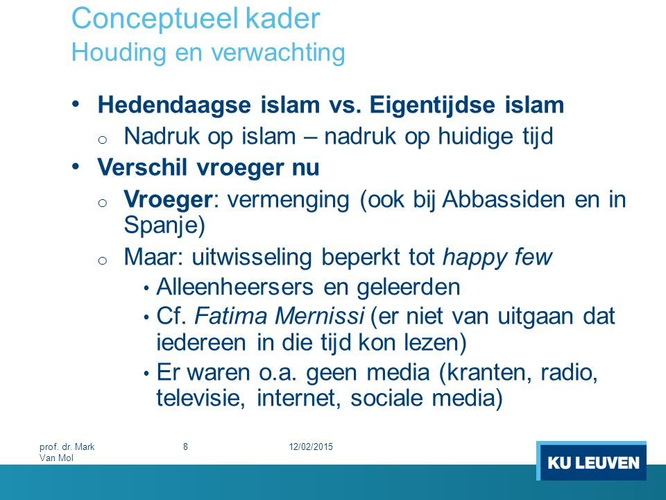 Conceptueel kader Wetenschappelijke benadering Het terrein zelf Maatschappelijk betrokken Zodat het niet steeds eenvoudig is er afstand van te nemen of een neutrale houding aan te nemen o Het is geen natuurwetenschap o Waardenvrij perspectief op de islam o Probleem van de neutraliteit 12/02/201529prof.