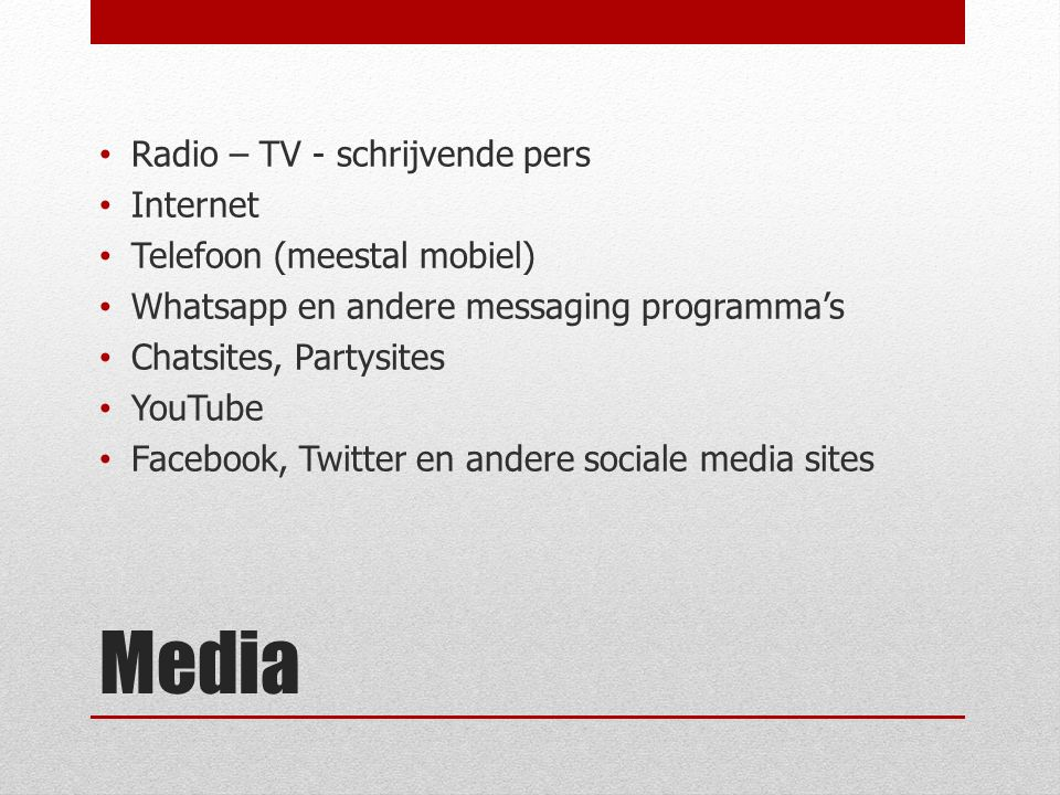 Media Radio – TV - schrijvende pers Internet Telefoon (meestal mobiel) Whatsapp en andere messaging programma's Chatsites, Partysites YouTube Facebook