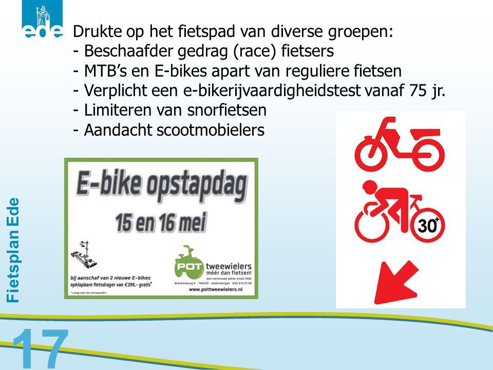 Fietsplan Ede 17 Drukte op het fietspad van diverse groepen: - Beschaafder gedrag (race) fietsers - MTB's en E-bikes apart van reguliere fietsen - Ver