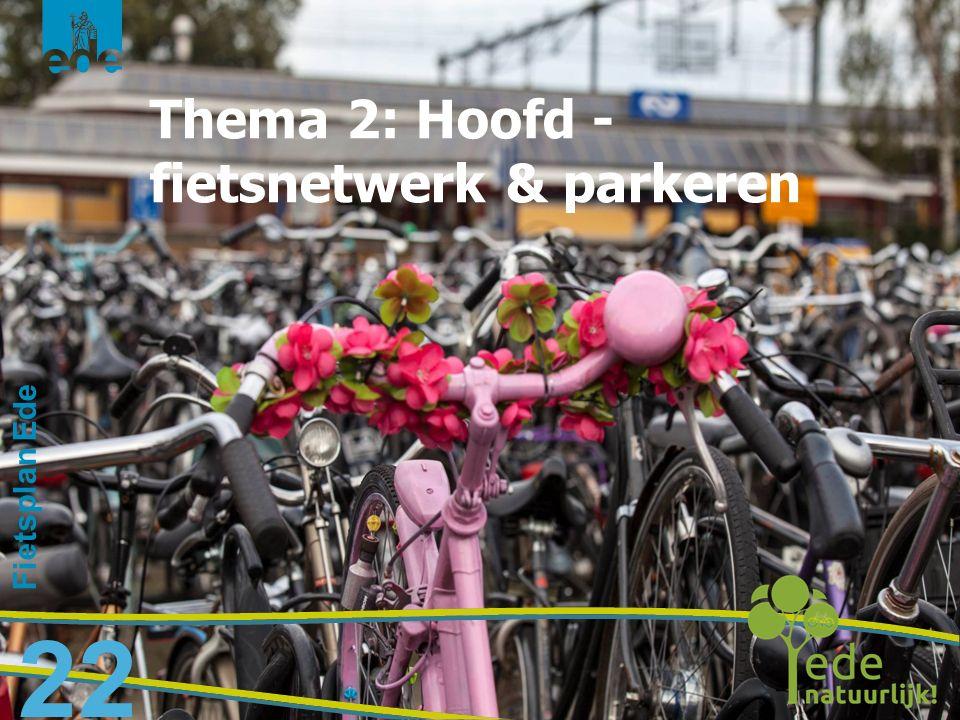Fietsplan Ede 22 Thema 2: Hoofd - fietsnetwerk & parkeren
