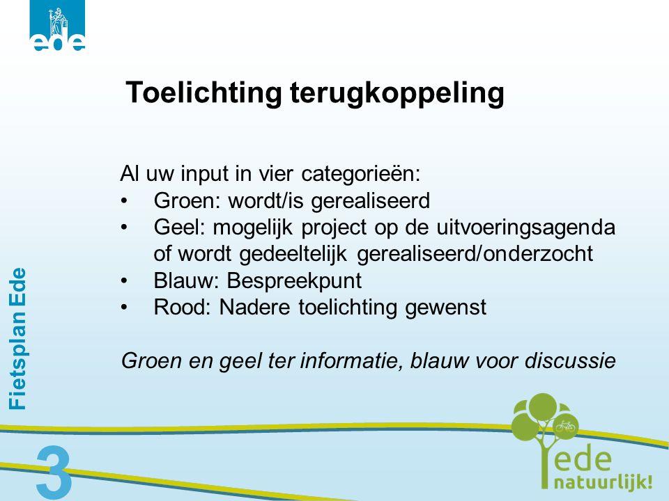 Fietsplan Ede 3 Toelichting terugkoppeling Al uw input in vier categorieën: Groen: wordt/is gerealiseerd Geel: mogelijk project op de uitvoeringsagend