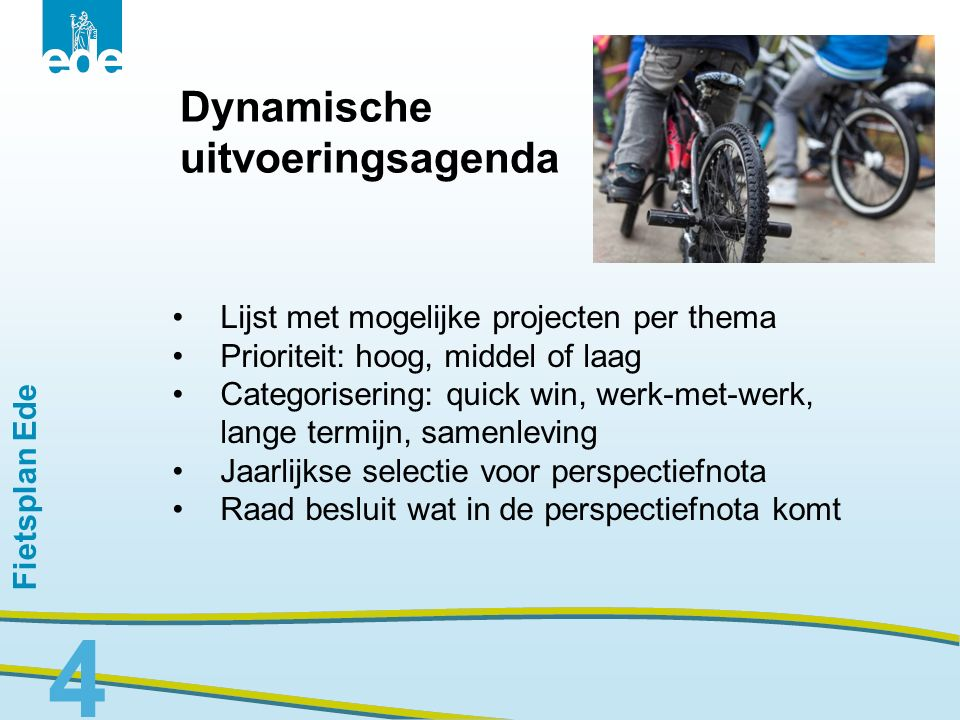 Fietsplan Ede Planning 28 januari: verzending concept fietsplan aan u voor inzage (reacties welkom tot 5 februari) 11 februari: Fietsplan indienen bij B&W 16 februari: fietsplan als besluitpunt in B&W 17 maart: oordeelsvormende raadsvergadering 31 maart: besluitvormende raadsvergadering 5