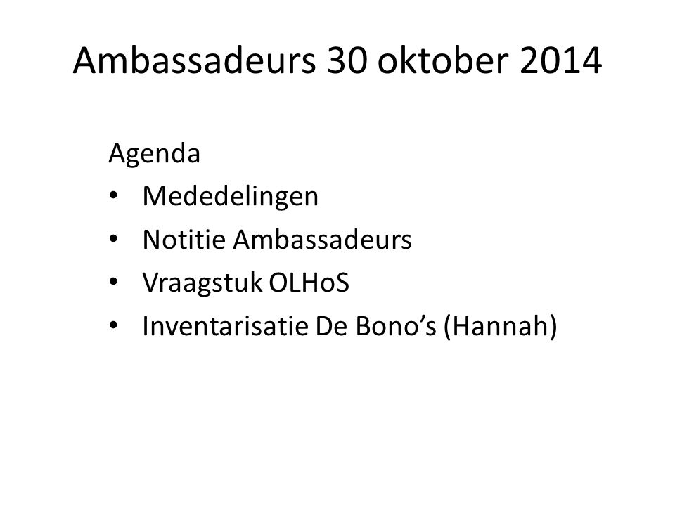 Ambassadeurs 30 oktober 2014 Agenda Mededelingen Notitie Ambassadeurs Vraagstuk OLHoS Inventarisatie De Bono's (Hannah)