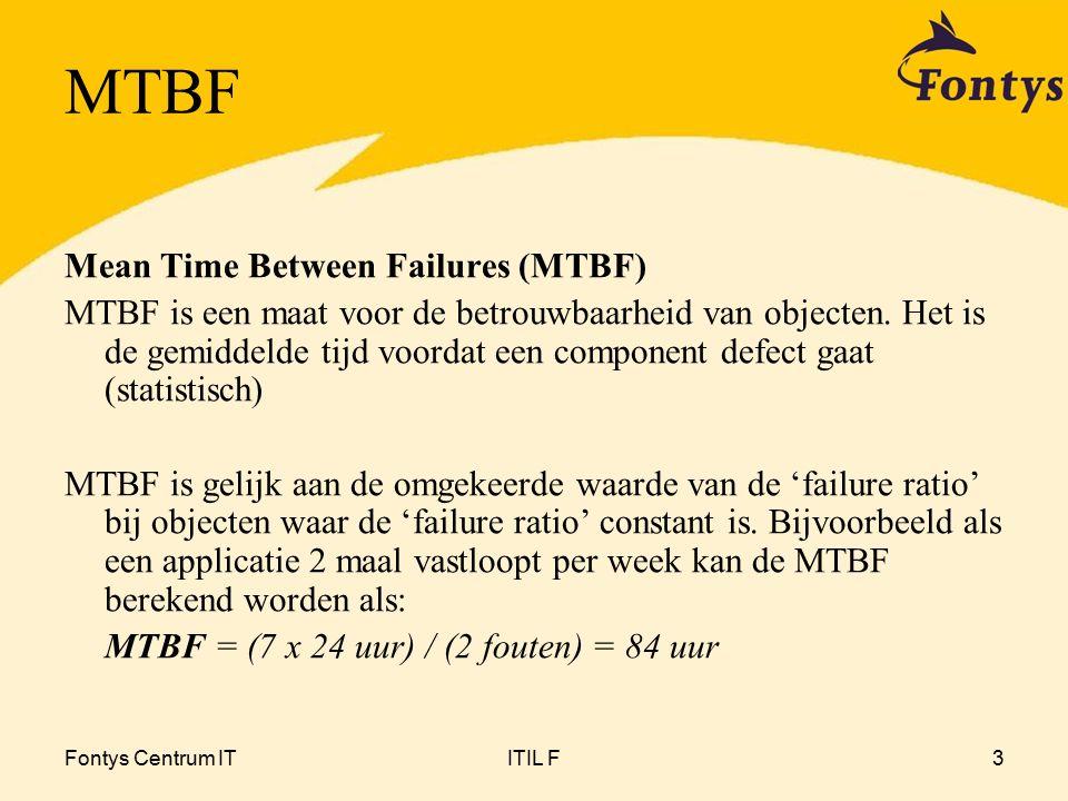 Fontys Centrum ITITIL F3 MTBF Mean Time Between Failures (MTBF) MTBF is een maat voor de betrouwbaarheid van objecten.