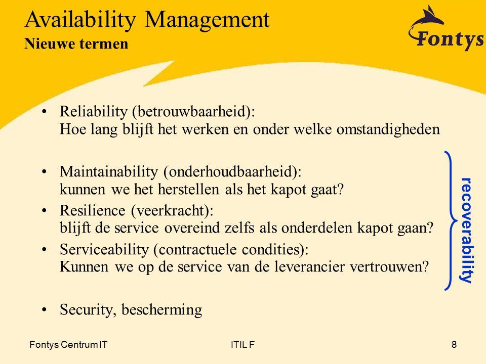 Fontys Centrum ITITIL F8 Reliability (betrouwbaarheid): Hoe lang blijft het werken en onder welke omstandigheden Maintainability (onderhoudbaarheid): kunnen we het herstellen als het kapot gaat.