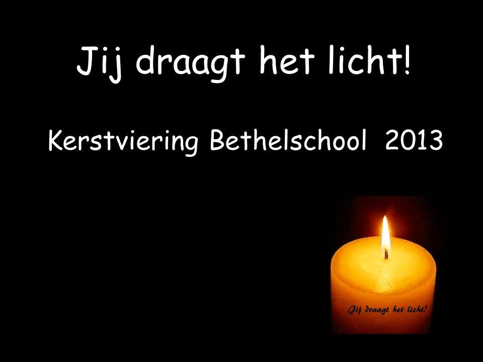 Kerstviering Bethelschool 2013 Jij draagt het licht!