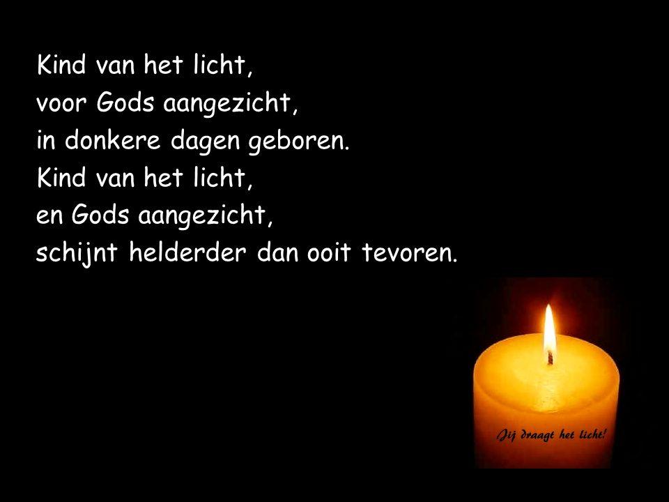 Kind van het licht, voor Gods aangezicht, in donkere dagen geboren. Kind van het licht, en Gods aangezicht, schijnt helderder dan ooit tevoren.