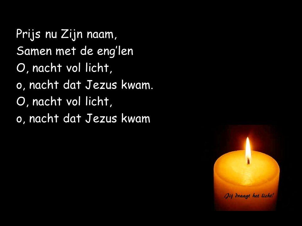 Prijs nu Zijn naam, Samen met de eng'len O, nacht vol licht, o, nacht dat Jezus kwam. O, nacht vol licht, o, nacht dat Jezus kwam