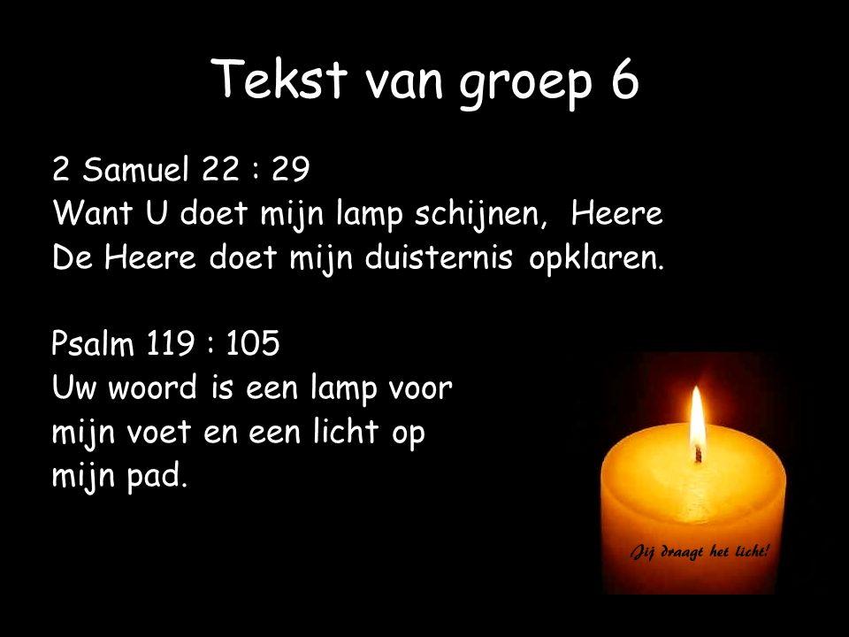 Tekst van groep 6 2 Samuel 22 : 29 Want U doet mijn lamp schijnen, Heere De Heere doet mijn duisternis opklaren. Psalm 119 : 105 Uw woord is een lamp