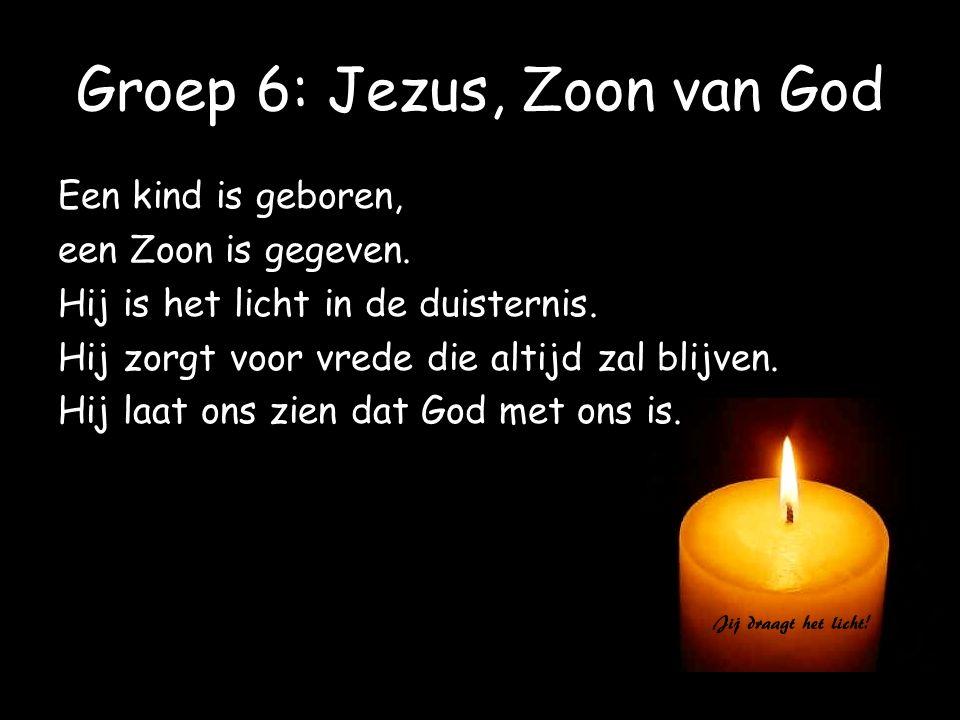 Groep 6: Jezus, Zoon van God Een kind is geboren, een Zoon is gegeven. Hij is het licht in de duisternis. Hij zorgt voor vrede die altijd zal blijven.