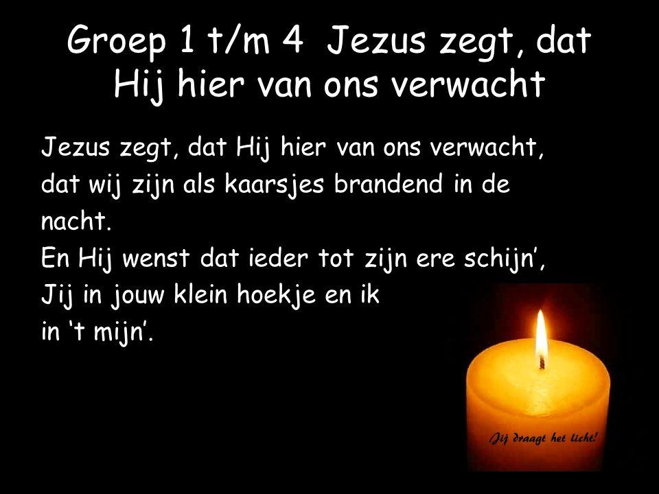 Groep 1 t/m 4 Jezus zegt, dat Hij hier van ons verwacht Jezus zegt, dat Hij hier van ons verwacht, dat wij zijn als kaarsjes brandend in de nacht. En