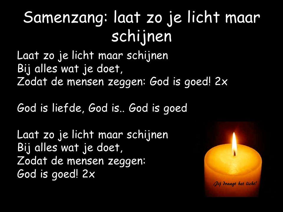 Samenzang: laat zo je licht maar schijnen Laat zo je licht maar schijnen Bij alles wat je doet, Zodat de mensen zeggen: God is goed! 2x God is liefde,