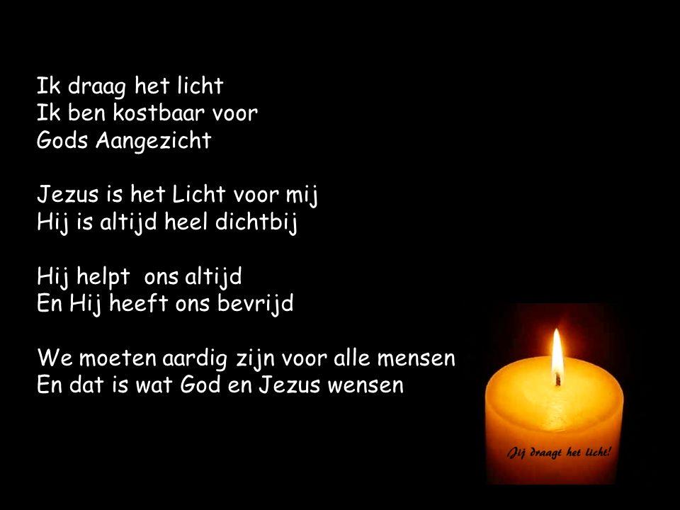 Ik draag het licht Ik ben kostbaar voor Gods Aangezicht Jezus is het Licht voor mij Hij is altijd heel dichtbij Hij helpt ons altijd En Hij heeft ons