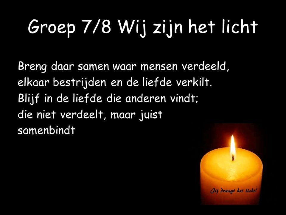 Groep 7/8 Wij zijn het licht Breng daar samen waar mensen verdeeld, elkaar bestrijden en de liefde verkilt. Blijf in de liefde die anderen vindt; die