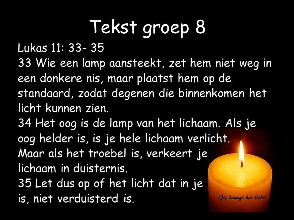 Tekst groep 8 Lukas 11: 33- 35 33 Wie een lamp aansteekt, zet hem niet weg in een donkere nis, maar plaatst hem op de standaard, zodat degenen die bin