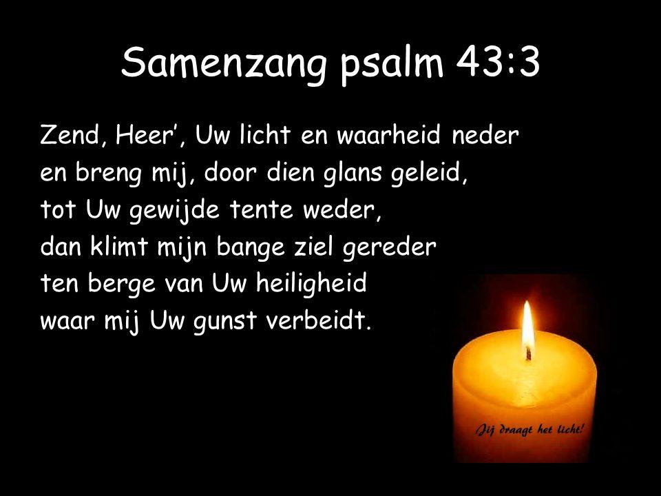 Samenzang psalm 43:3 Zend, Heer', Uw licht en waarheid neder en breng mij, door dien glans geleid, tot Uw gewijde tente weder, dan klimt mijn bange zi