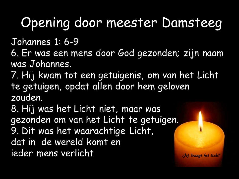 Opening door meester Damsteeg Johannes 1: 6-9 6. Er was een mens door God gezonden; zijn naam was Johannes. 7. Hij kwam tot een getuigenis, om van het
