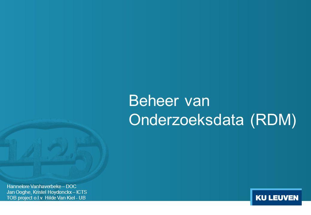 Beheer van Onderzoeksdata (RDM) Hannelore Vanhaverbeke – DOC Jan Ooghe, Kristel Hoydonckx – ICTS TOB project o.l.v.
