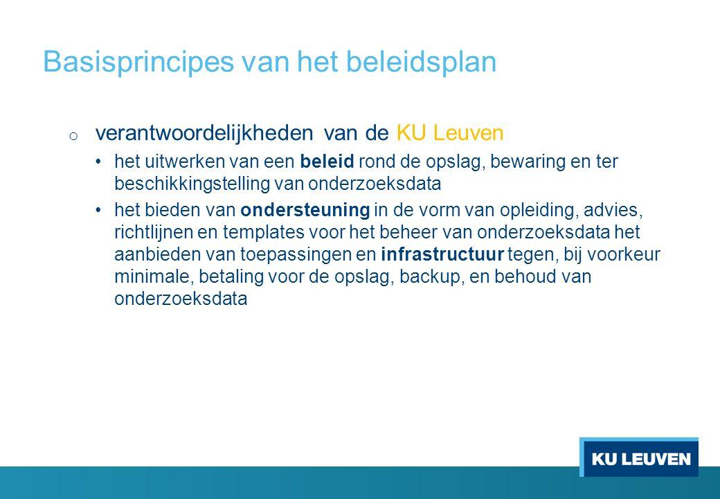 Basisprincipes van het beleidsplan o verantwoordelijkheden van de KU Leuven het uitwerken van een beleid rond de opslag, bewaring en ter beschikkingstelling van onderzoeksdata het bieden van ondersteuning in de vorm van opleiding, advies, richtlijnen en templates voor het beheer van onderzoeksdata het aanbieden van toepassingen en infrastructuur tegen, bij voorkeur minimale, betaling voor de opslag, backup, en behoud van onderzoeksdata