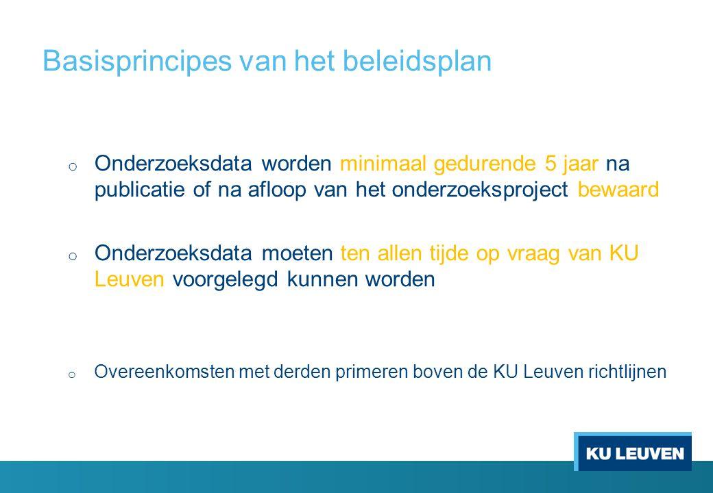Basisprincipes van het beleidsplan o Onderzoeksdata worden minimaal gedurende 5 jaar na publicatie of na afloop van het onderzoeksproject bewaard o Onderzoeksdata moeten ten allen tijde op vraag van KU Leuven voorgelegd kunnen worden o Overeenkomsten met derden primeren boven de KU Leuven richtlijnen