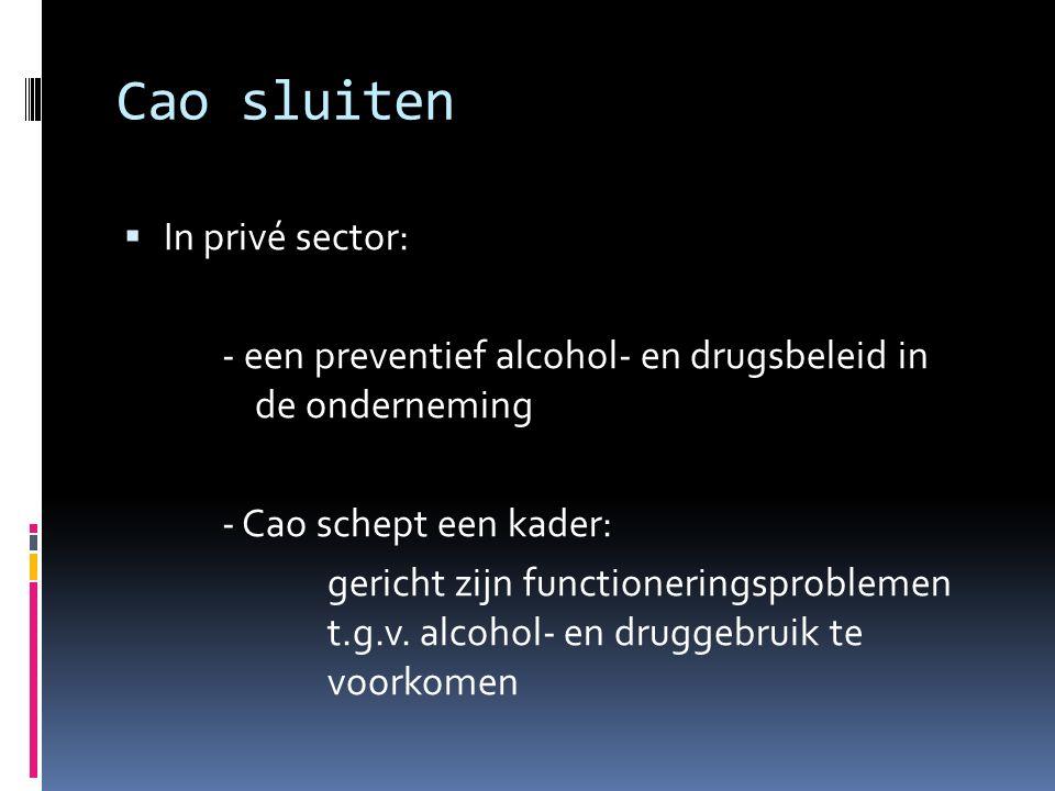 Cao sluiten  In privé sector: - een preventief alcohol- en drugsbeleid in de onderneming - Cao schept een kader: gericht zijn functioneringsproblemen