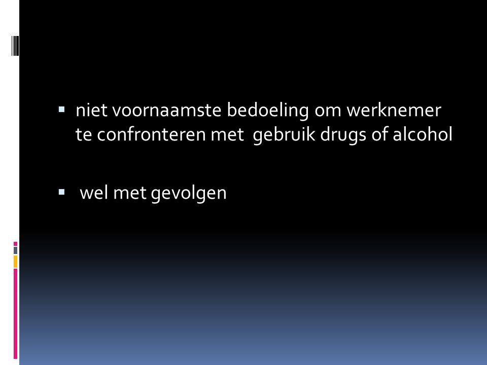  niet voornaamste bedoeling om werknemer te confronteren met gebruik drugs of alcohol  wel met gevolgen