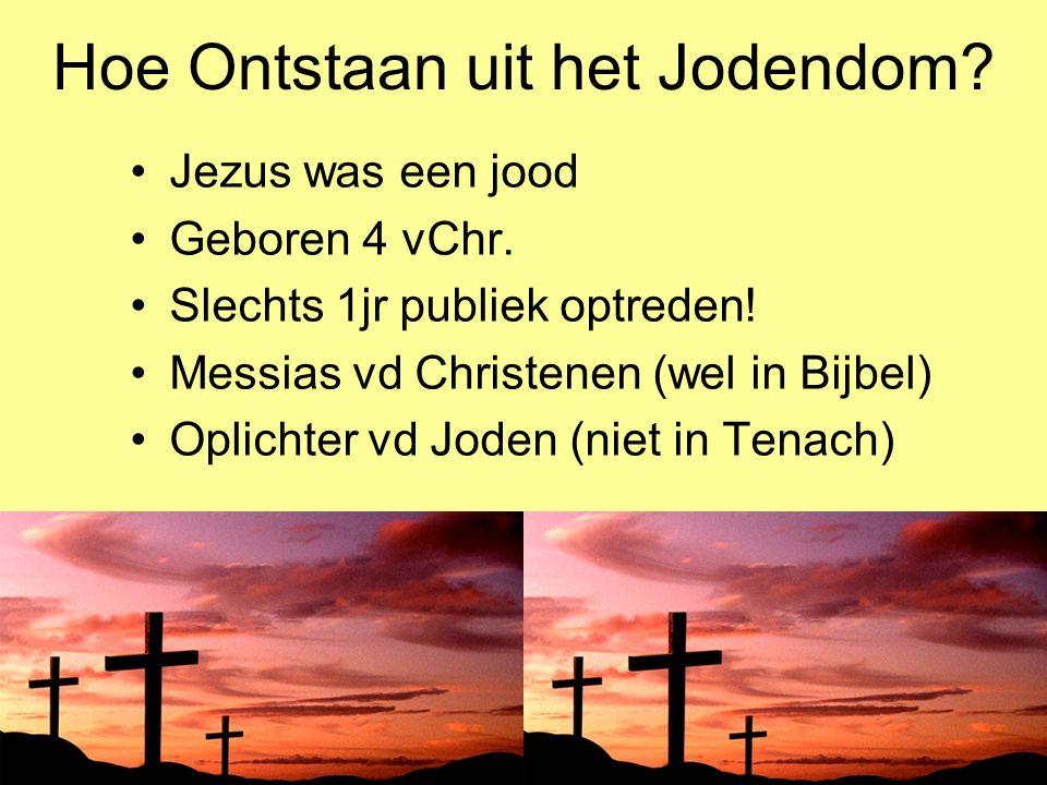 Hoe Ontstaan uit het Jodendom? Jezus was een jood Geboren 4 vChr. Slechts 1jr publiek optreden! Messias vd Christenen (wel in Bijbel) Oplichter vd Jod